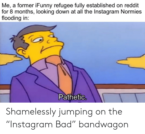 "refugee: Me, a former iFunny refugee fully established on reddit  for 8 months, looking down at all the Instagram Normies  flooding in:  Pathetic. Shamelessly jumping on the ""Instagram Bad"" bandwagon"