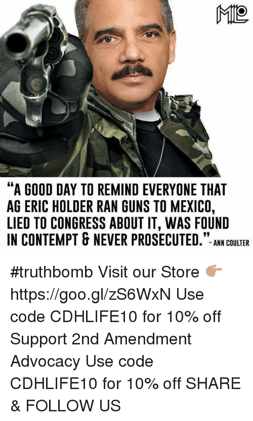 "Contempting: ME  ""A GOOD DAY TO REMINDEVERYONE THAT  AG ERIC HOLDER RAN GUNS TO MEXICO,  LIED TO CONGRESS ABOUT IT, WAS FOUND  IN CONTEMPT & NEVER PROSECUTED  ANN COULTER #truthbomb  Visit our Store 👉🏽 https://goo.gl/zS6WxN Use code CDHLIFE10 for 10% off Support 2nd Amendment Advocacy Use code CDHLIFE10 for 10% off SHARE & FOLLOW US"