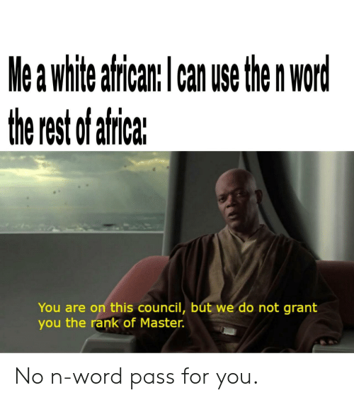 White, Word, and Rest: Me a white alrcan: l can use the n Wor  the rest f afrieaz  You are on this council, but we do not grant  you the rank of Master. No n-word pass for you.