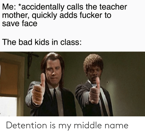 Quickly: Me: *accidentally calls the teacher  mother, quickly adds fucker to  save face  The bad kids in class: Detention is my middle name