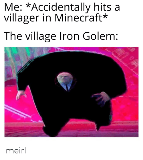 Minecraft, The Village, and MeIRL: Me: *Accidentally hits a  villager in Minecraft*  The village Iron Golem: meirl