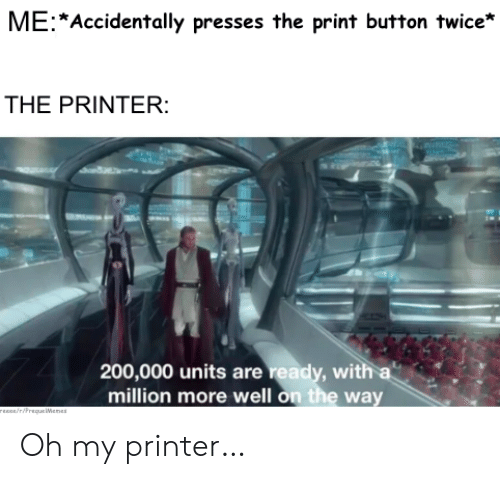 units: ME Accidentally presses the print button twice*  THE PRINTER:  200,000 units are ready, with a  million more well on the way  rEEce/riPrequeWenes Oh my printer…