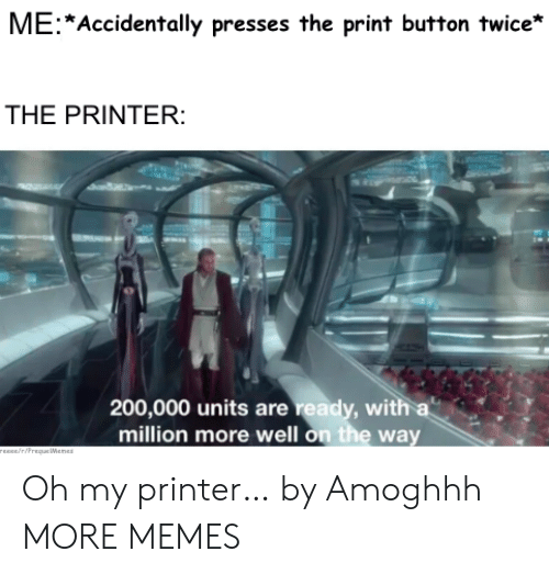 units: ME Accidentally presses the print button twice*  THE PRINTER:  200,000 units are ready, with a  million more well on the way  rEEce/riPrequeWenes Oh my printer… by Amoghhh MORE MEMES