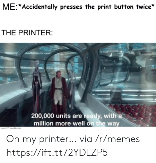 units: ME Accidentally presses the print button twice*  THE PRINTER:  200,000 units are ready, with a  million more well on the way  rEEce/riPrequeWenes Oh my printer… via /r/memes https://ift.tt/2YDLZP5