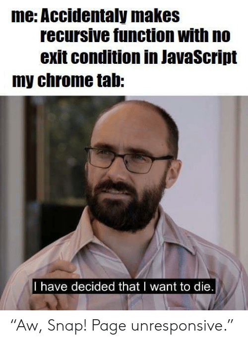 "snap: me: Accidentaly makes  recursive function with no  exit condition in JavaScript  my chrome tab:  I have decided that I want to die. ""Aw, Snap! Page unresponsive."""