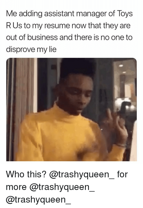 Memes, Toys R Us, and Business: Me adding assistant manager of Toys  R Us to my resume now that they are  out of business and there is no one to  disprove my lie Who this? @trashyqueen_ for more @trashyqueen_ @trashyqueen_