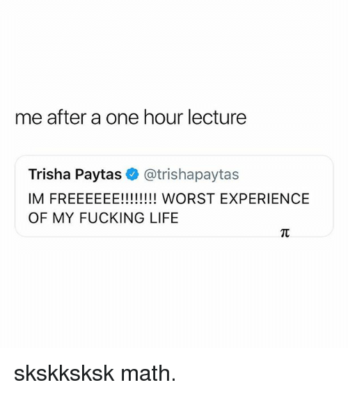 trisha paytas: me after a one hour lecture  Trisha Paytas@trishapaytas  OF MY FUCKING LIFE skskksksk math.