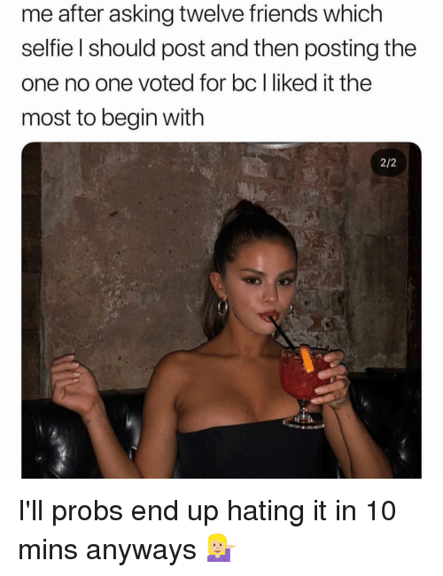 Friends, Selfie, and Girl Memes: me after asking twelve friends which  selfie l should post and then posting the  one no one voted for bc l liked it the  most to begin with  2/2 I'll probs end up hating it in 10 mins anyways 💁🏼