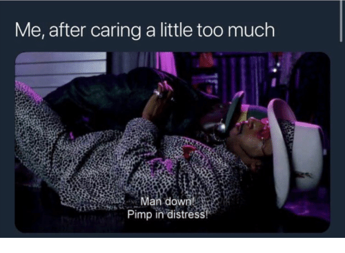 Too Much, Man Down, and Pimp: Me, after caring a little too much  Man down  Pimp in distress