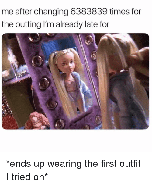 Girl Memes, First, and Times: me after changing 6383839 times for  the outting I'm already late for *ends up wearing the first outfit I tried on*