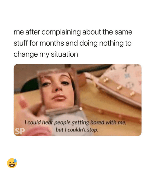 Bored, Stuff, and Change: me after complaining about the same  stuff for months and doing nothing to  change my situation  I could hear people getting bored with me  but I couldn't stop.  SP 😅