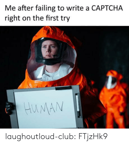 First Try: Me after failing to write a CAPTCHA  right on the first try  HuNA laughoutloud-club:  FTjzHk9