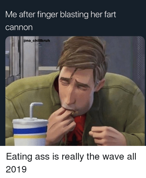 Ass, Funny, and Her: Me after finger blasting her fart  cannon  no chillbruh Eating ass is really the wave all 2019