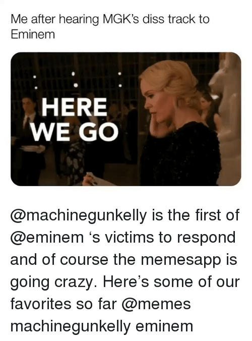 Crazy, Diss, and Eminem: Me after hearing MGK's diss track to  Eminem  HERE  WE GO @machinegunkelly is the first of @eminem 's victims to respond and of course the memesapp is going crazy. Here's some of our favorites so far @memes machinegunkelly eminem