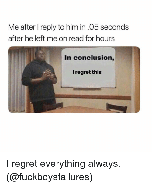 Regret, Grindr, and Him: Me after I reply to him in.05 seconds  after he left me on read for hours  In conclusion,  I regret this I regret everything always. (@fuckboysfailures)