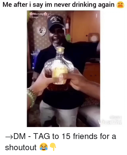 Drinking, Friends, and Memes: Me after i say im never drinking again  Mommy  11h ago →DM - TAG to 15 friends for a shoutout 😂👇