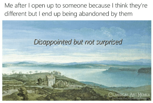 Not Surprised: Me after l open up to someone because I think they're  different but I end up being abandoned by them  Disappointed but not surprised  15  LASSICAL ART MEMES  facebook.com/classicalartmemes