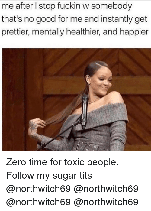 Memes, Tits, and Zero: me after l stop fuckin w somebody  that's no good for me and instantly get  prettier, mentally healthier, and happier Zero time for toxic people. Follow my sugar tits @northwitch69 @northwitch69 @northwitch69 @northwitch69