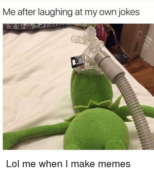 Make Memes: Me after laughing at my own jokes Lol me when I make memes