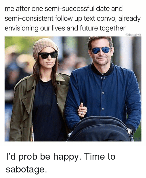 Future, Memes, and Date: me after one semi-successful date and  semi-consistent follow up text convo, already  envisioning our lives and future together  @thedailylit I'd prob be happy. Time to sabotage.