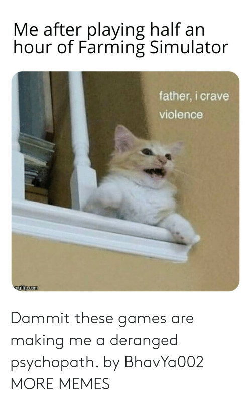 Farming: Me after playing half an  hour of Farming Simulator  father, i crave  violence  ngiip.com Dammit these games are making me a deranged psychopath. by BhavYa002 MORE MEMES