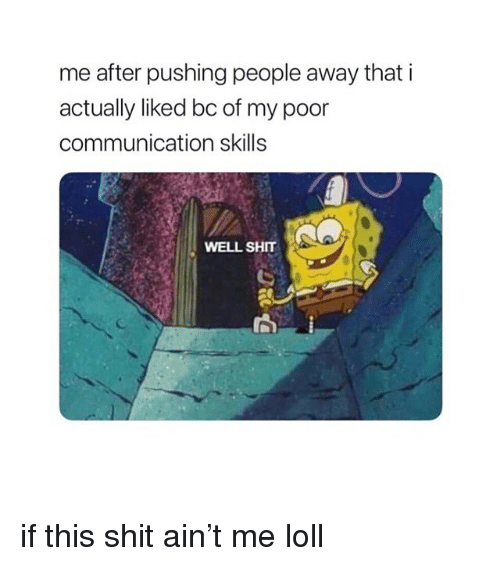 loll: me after pushing people away that i  actually liked bc of my poor  communication skills  WELL SHT if this shit ain't me loll