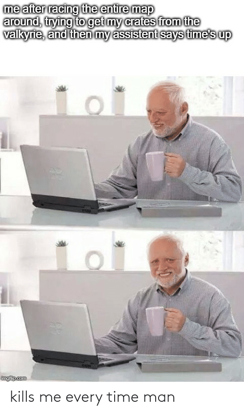valkyrie: me after racing the entire map  around, trying to get my crates from the  valkyrie, and then my assistent says time's up  imgflip.com kills me every time man
