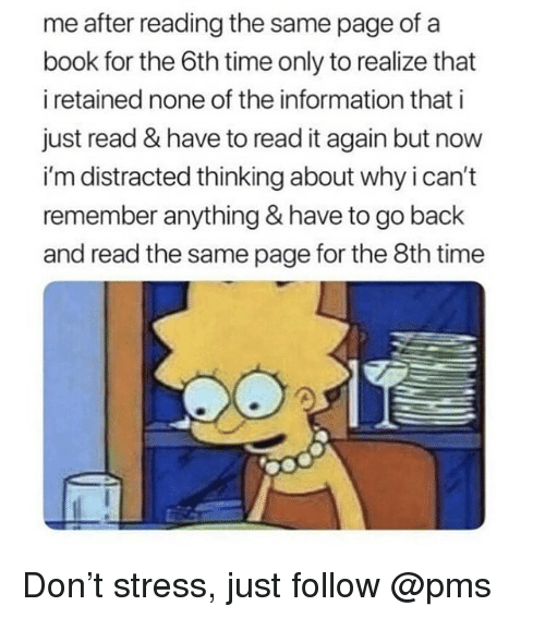 Memes, Book, and Information: me after reading the same page of a  book for the 6th time only to realize that  i retained none of the information that i  just read & have to read it again but now  i'm distracted thinking about why i can't  remember anything & have to go back  and read the same page for the 8th time Don't stress, just follow @pms