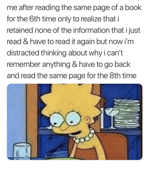 Book, Information, and Time: me after reading the same page of a book  for the 6th time only to realize that i  retained none of the information that i just  read & have to read it again but now i'm  distracted thinking about why i can't  remember anything & have to go back  and read the same page for the 8th time