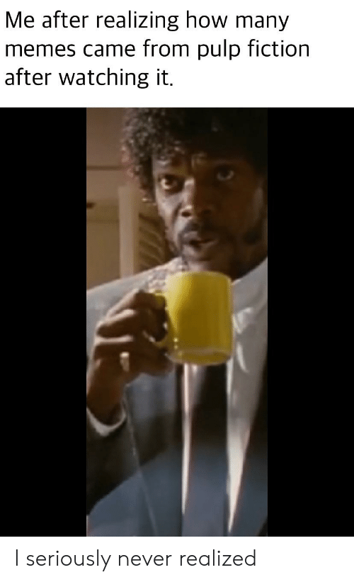 Memes, Pulp Fiction, and Reddit: Me after realizing how many  memes came from pulp fiction  after watching it I seriously never realized