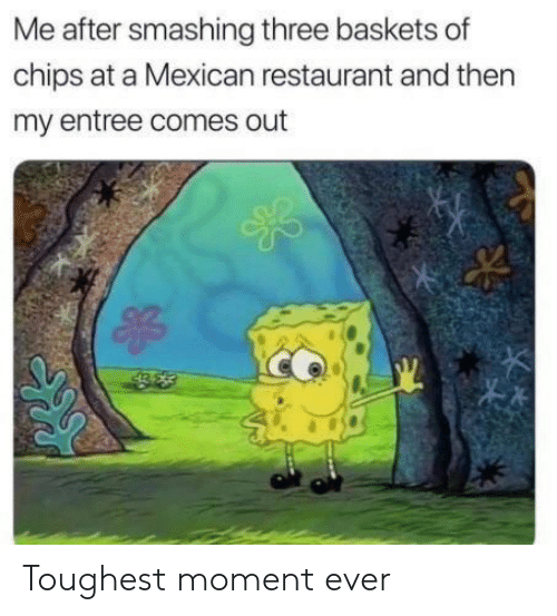 toughest: Me after smashing three baskets of  chips at a Mexican restaurant and then  my entree comes out Toughest moment ever