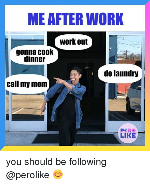 Work Work: ME AFTER WORK  work out  gonna cook  dinner  do laundry  call my mom  LIKE you should be following @perolike 😊