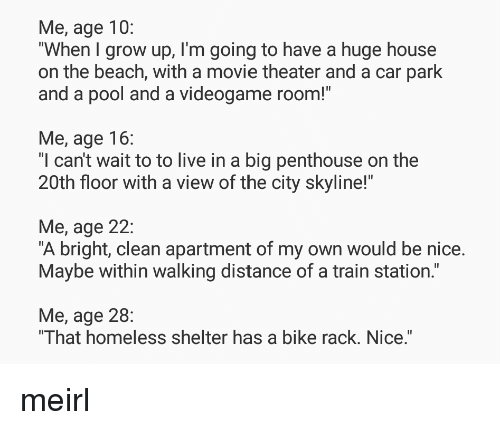 "Homeless, Beach, and House: Me, age 10:  ""When I grow up, I'm going to have a huge house  on the beach, with a movie theater and a car park  and a pool and a videogame room!""  Me, age 16:  ""l can't wait to to live in a big penthouse on the  20th floor with a view of the city skyline!""  Me, age 22:  ""A bright, clean apartment of my own would be nice.  Maybe within walking distance of a train station.""  Me, age 28:  That homeless shelter has a bike rack. Nice. meirl"