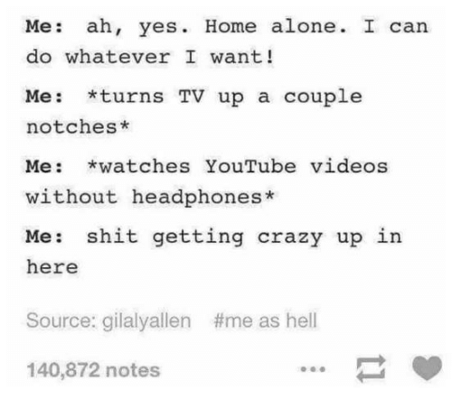Being Alone, Crazy, and Home Alone: Me: ah, yes. Home alone. I can  do whatever I want!  Me: *turns TV up a couple  notches*  Me: *watches YouTube videos  without headphones*  Me: shit getting crazy up in  here  Source: gilalyallen  #me as hell  140,872 notes