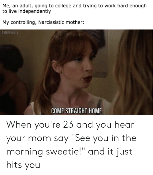 """College, Reddit, and Work: Me, an adult, going to college and trying to work hard enough  to live independently  My controlling, Narcissistic mother:  SYOUNGERTV  COME STRAIGHT HOME When you're 23 and you hear your mom say """"See you in the morning sweetie!"""" and it just hits you"""
