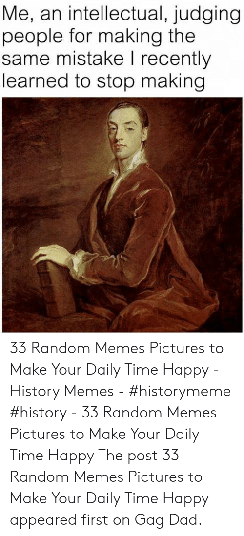Dad, Memes, and Happy: Me, an intellectual, judging  people for making the  same mistake I recently  learned to stop making 33 Random Memes Pictures to Make Your Daily Time Happy - History Memes - #historymeme #history - 33 Random Memes Pictures to Make Your Daily Time Happy The post 33 Random Memes Pictures to Make Your Daily Time Happy appeared first on Gag Dad.