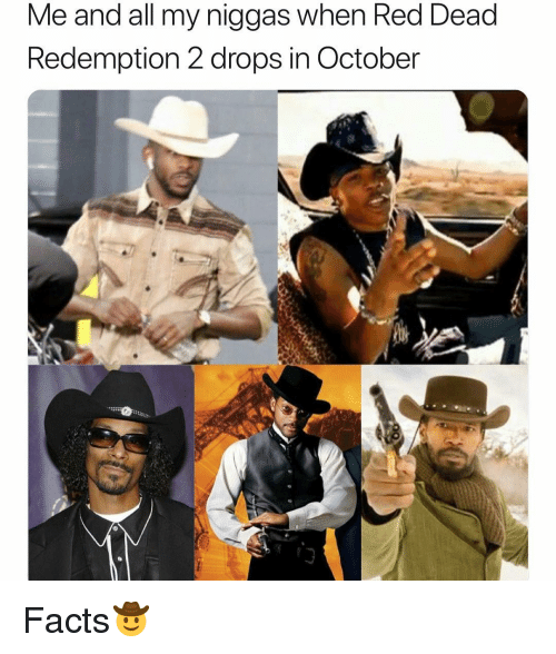 my niggas: Me and all my niggas when Red Dead  Redemption 2 drops in October Facts🤠