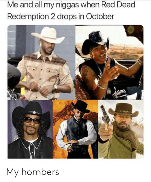 Red Dead Redemption, Red Dead, and Red: Me and all my niggas when Red Dead  Redemption 2 drops in October  3 My hombers
