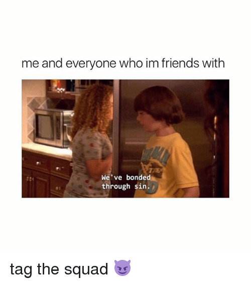Friends, Squad, and Girl Memes: me and everyone who im friends with  We've bonded  through sin. tag the squad 😈