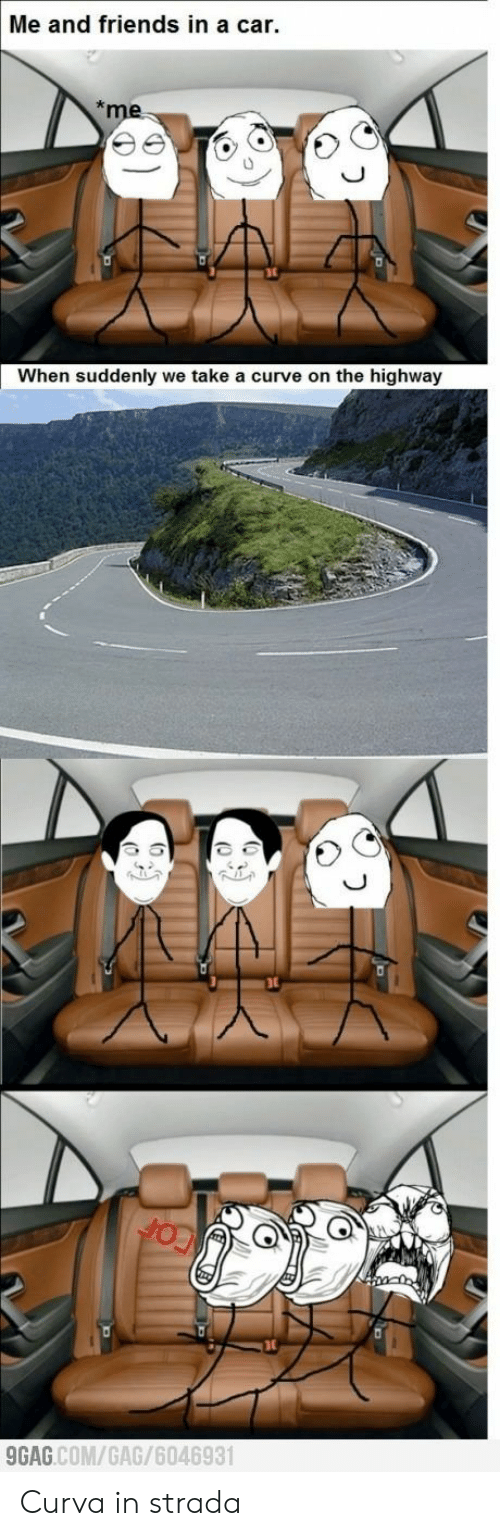 9gag, Curving, and Friends: Me and friends in a car.  me  When suddenly we take a curve on the highway  9GAG.COM/GAG/6046931 Curva in strada