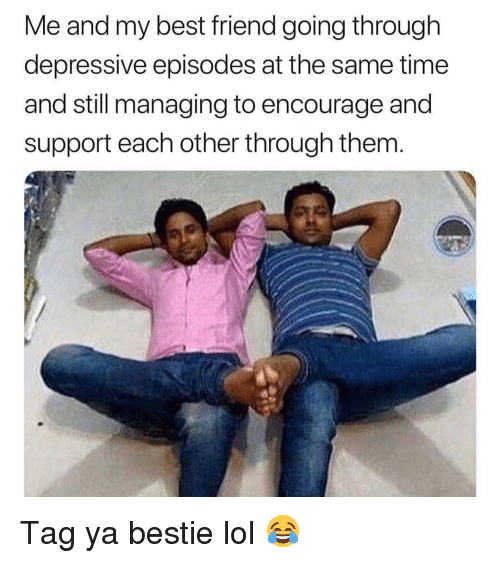 Best Friend, Funny, and Lol: Me and my best friend going through  depressive episodes at the same time  and still managing to encourage and  support each other through them Tag ya bestie lol 😂