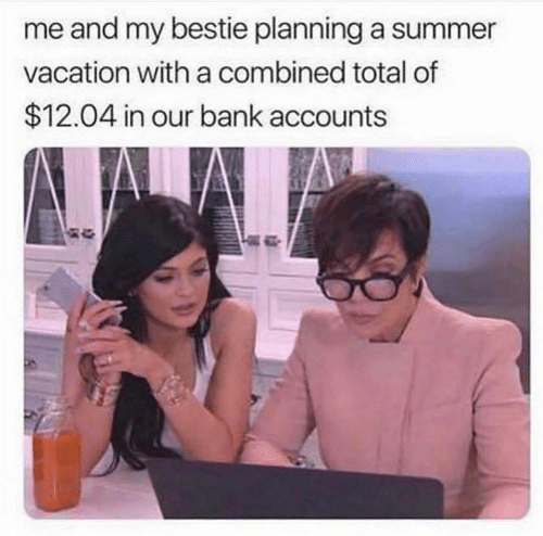 Funny, Summer, and Bank: me and my bestie planning a summer  vacation with a combined total of  $12.04 in our bank accounts