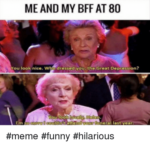 Funny, Meme, and Depression: ME AND MY BFF AT 80  You look nice  dressediyou, the Great Depression?  last yea #meme #funny #hilarious
