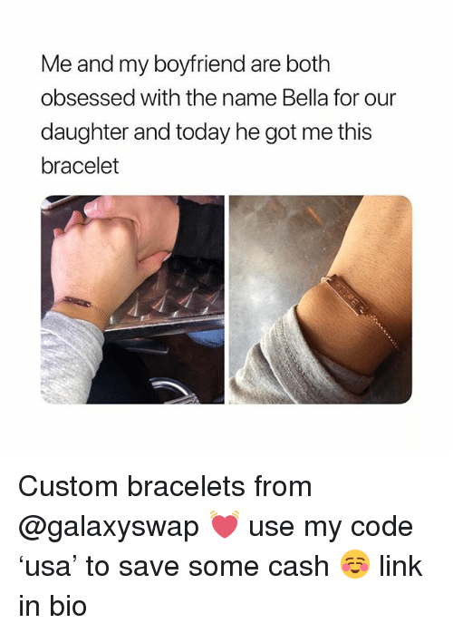Link, Today, and Girl Memes: Me and my boyfriend are both  obsessed with the name Bella for our  daughter and today he got me this  bracelet Custom bracelets from @galaxyswap 💓 use my code 'usa' to save some cash ☺️ link in bio