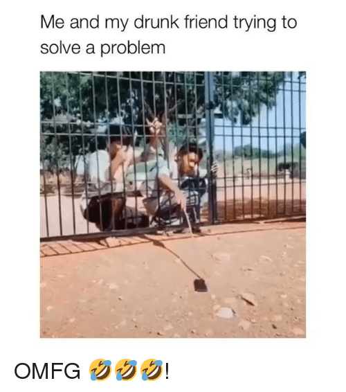 Drunk, Memes, and 🤖: Me and my drunk friend trying to  solve a problem OMFG 🤣🤣🤣!
