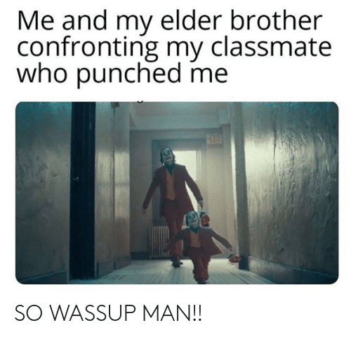 punched: Me and my elder brother  confronting my classmate  who punched me  EX  0ET SO WASSUP MAN!!
