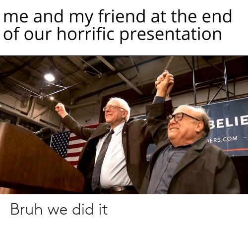 ders: me and my friend at the end  of our horrific presentation  BELIE  DERS.COM  BERM Bruh we did it