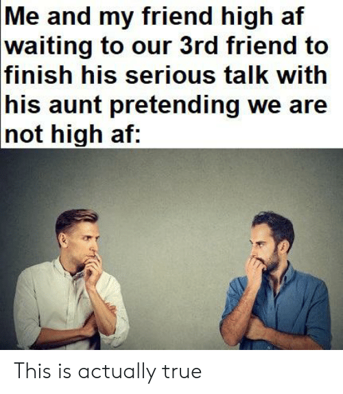 Serious Talk: Me and my friend high af  waiting to oter 3rd friend to  finish his serious talk with  his aunt pretending we are  not high af: This is actually true