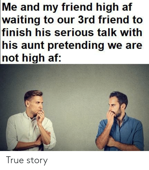 Serious Talk: Me and my friend high af  waiting to our 3rd friend to  |finish his serious talk with  his aunt pretending we are  |not high af: True story