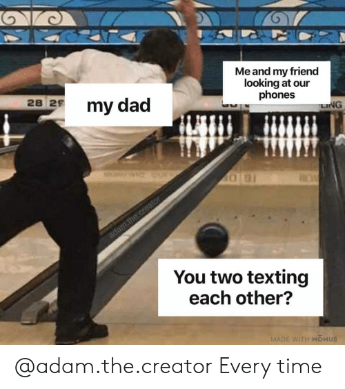 ling: Me and my friend  looking at our  phones  28  2 my dad  LING  You two texting  each other?  MADE WITH MOMUS @adam.the.creator Every time